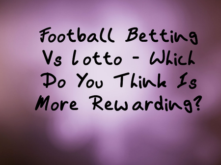 Football Betting Vs Lotto - Which Do You Think Is More Rewarding?