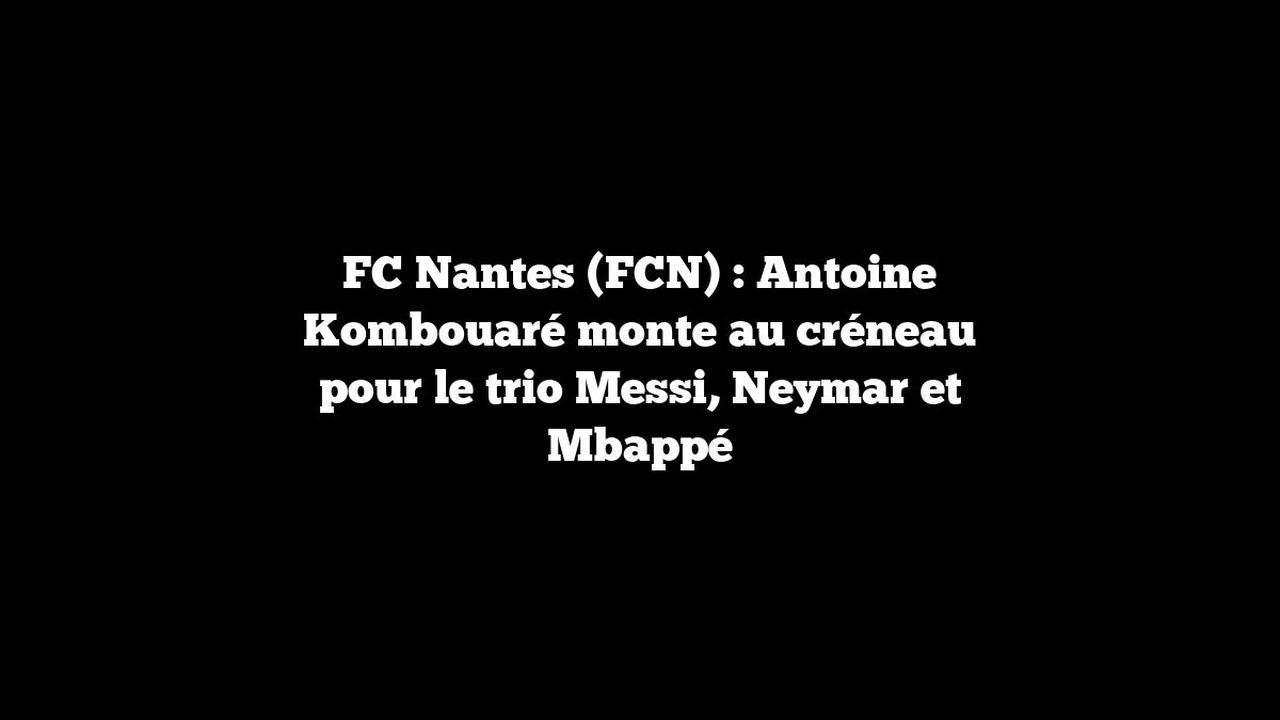FC Nantes (FCN) : Antoine Kombouaré monte au créneau pour le trio Messi, Neymar et Mbappé