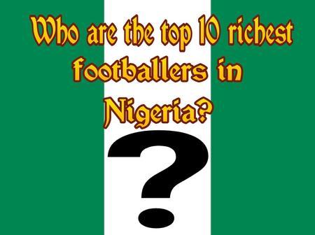 Top 10 Richest Footballers In Nigeria