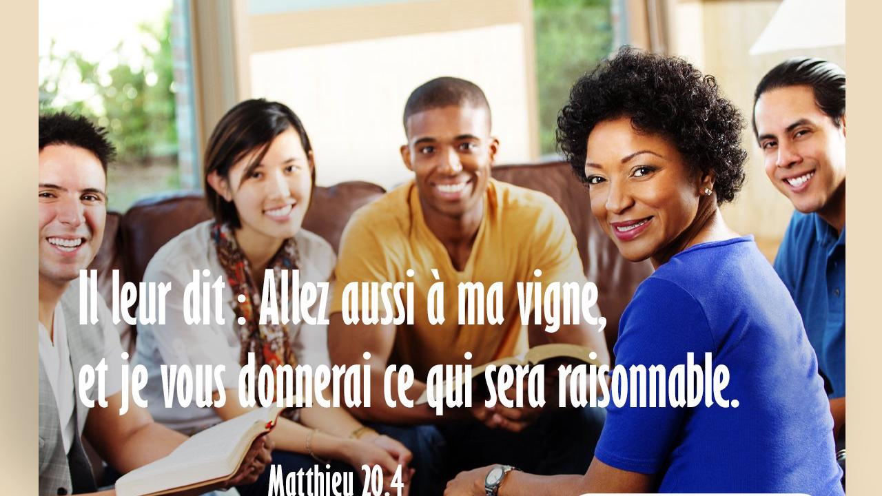 Il leur dit : Allez aussi à ma vigne, et je vous donnerai ce qui sera raisonnable. Matthieu 20:4 - Versets bibliques