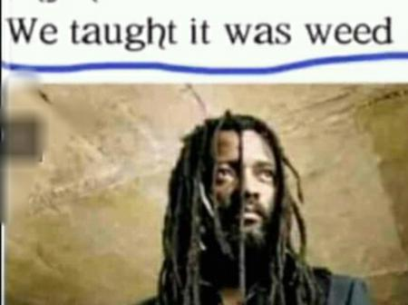 When 'Lucky Dube' said there will be no School anymore we taught it was Weed